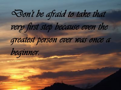 don_t_be_afraid_to_take_that_very_first_step_because_even_the_greatest_person_ever_was_once_a_beginner_-content